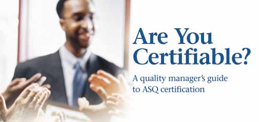 Are you Certifiable? A quality manager\'s guide to ASQ certification